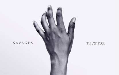 Ascolta: Savages, T.I.W.Y.G.