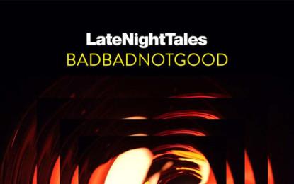 I BADBADNOTGOOD hanno curato un disco di Late Night Tales